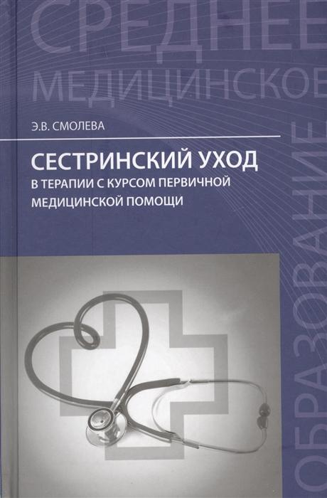 купить Смолева Э. Сестринский уход в терапии с курсом первичной медицинской помощи по цене 696 рублей