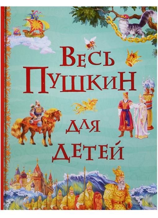 Пушкин А. Весь Пушкин для детей пушкин а с весь пушкин для детей сказки стихи поэма