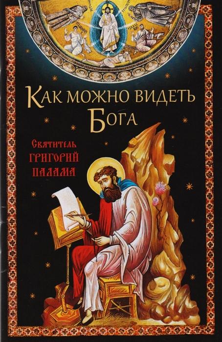 Посадский Н. (сост) Как можно видеть Бога Святитель Григорий Палама святой григорий палама