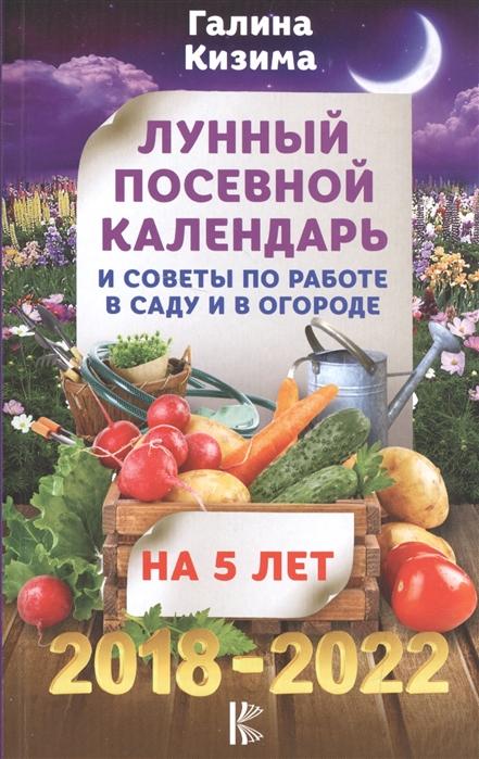 Кизима Г. Лунный посевной календарь и советы по работе в саду и в огороде На 5 лет 2018-2022 гг