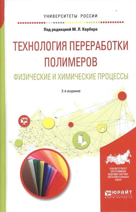 Кербер М. Технология переработки полимеров Физические и химические процессы Учебное пособие для вузов