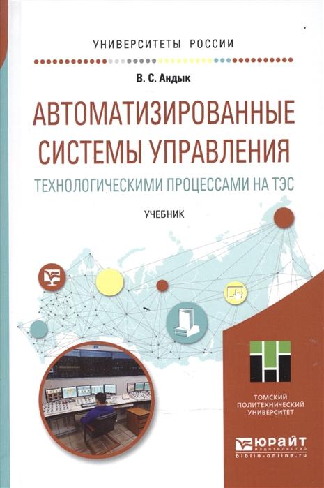 Андык В. Автоматизированные системы управления технологическими процессами на ТЭС Учебник для вузов