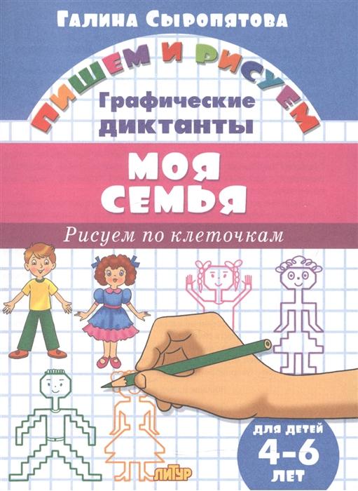 Сыропятова Г. Моя семья Графические диктанты Для детей 4-6 лет сыропятова г игрушки графические диктанты