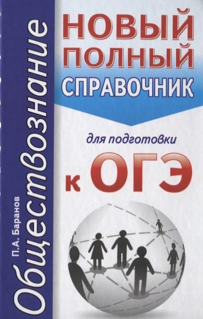 Баранов П. ОГЭ Обществознание Новый полный справочник для подготовки к ОГЭ