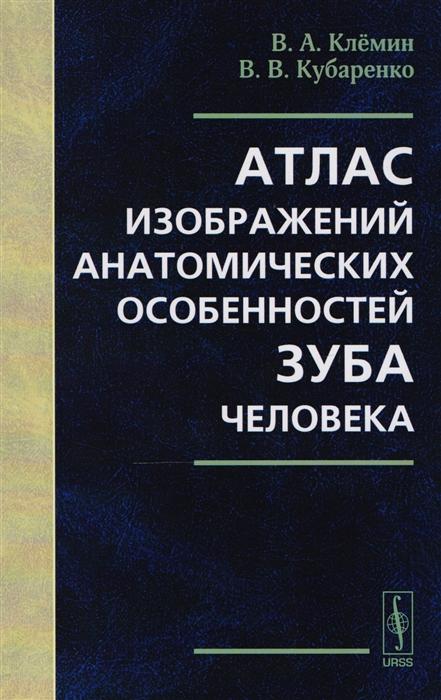 Клемин В., Кубаренко В. Атлас изображений анатомических особенностей зуба человека