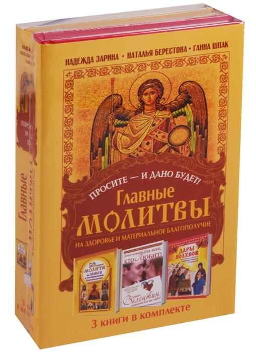 Зарина Н., Берестова Н., Шпак Г. Просите - и дано будет Главные молитвы на здоровье и материальное благополучие комплект из 3 книг