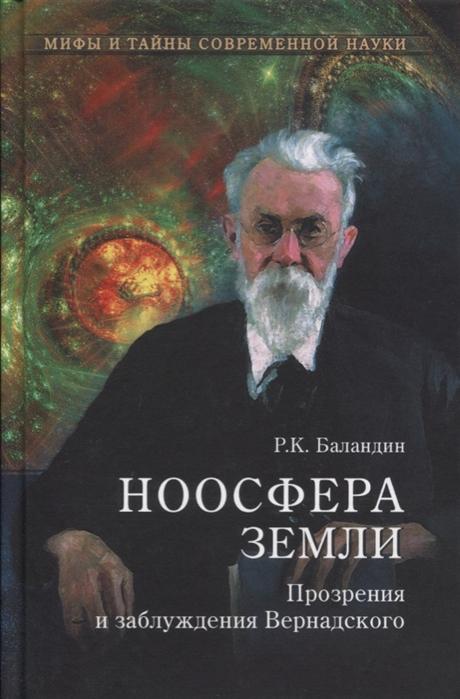 Баландин Р. Ноосфера Земли Прозрения и заблуждения Вернадского баландин р к теория относительности великая научная мистификация