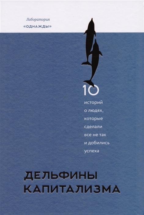 Дельфины капитализма 10 историй о людях которые сделали все не так и добились успеха