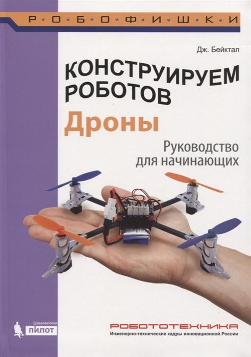 Бейктал Дж. Конструируем роботов Дроны Руководство для начинающих