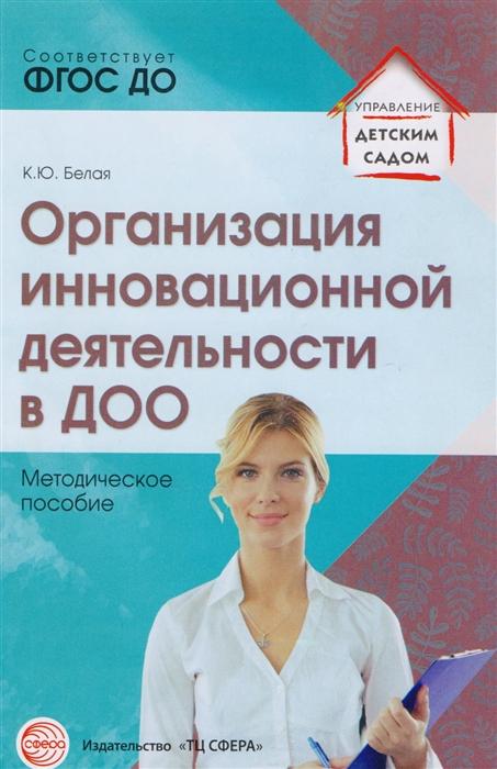 Белая К. Организация инновационной деятельности в ДОО Методическое пособие