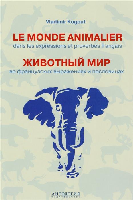 Когут В. Le monde animalier dans les expressions et proverbes francias Животный мир во французских выражениях и пословицах Словарь