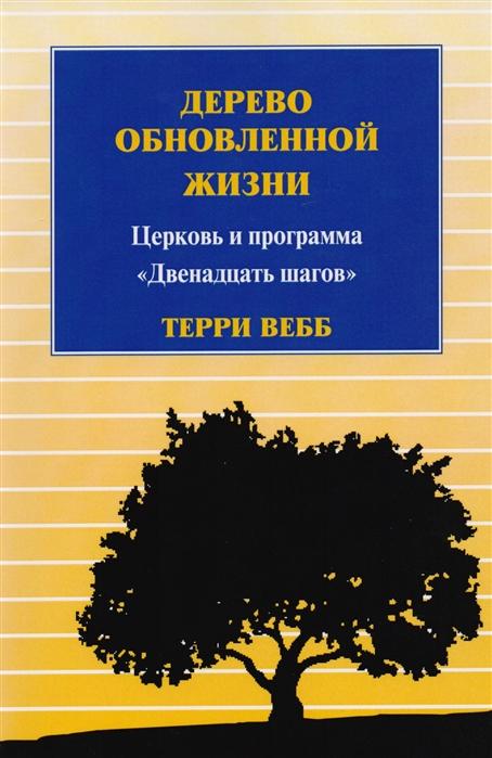 Вебб Т. Дерево обновленной жизни Церковь и программа Двенадцать шагов хаслэм крис двенадцать шагов фанданго роман