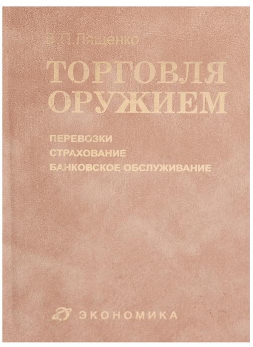 Лященко В. Торговля оружием перевозки страхование банковское обслуживание