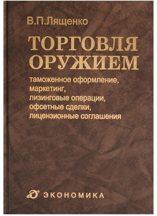 Лященко В. Торговля оружием таможенное оформление маркетинг лизинговые операции офсетные сделки лицензионные соглашения