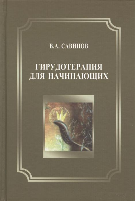 Савинов В. Гирудотерапия для начинающих в а савинов комплексная гирудотерапия руководство для врачей