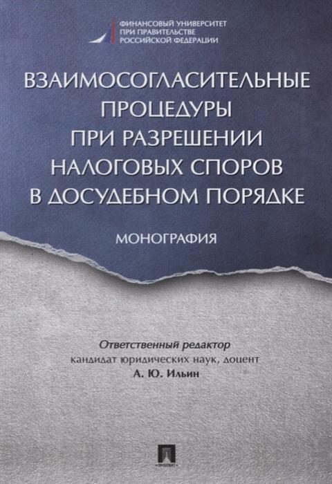Ильин А. (ред.) Взаимосогласительные процедуры при разрешении налоговых споров в досудебном порядке Монография
