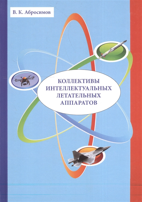Абросимов В. Коллективы интеллектуальных летательных аппаратов константин бобин технология изготовления деталей летательных аппаратов
