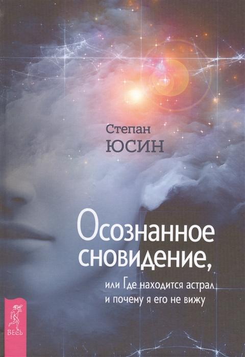Юсин С. Осознанное сновидение или Где находится астрал и почему я его не вижу
