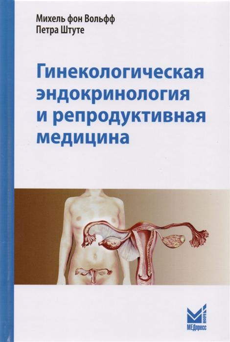 Вольфф М., Штуте П. Гинекологическая эндокринология и репродуктивная медицина маквэй э джиллбоуд дж хамбэг р репродуктивная медицина и планирование семьи практическое руководство