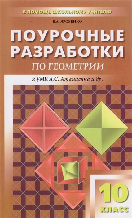 Яровенко В. (сост.) Поурочные разработки по геометрии 10 класс К УМК Л С Атанасяна и др