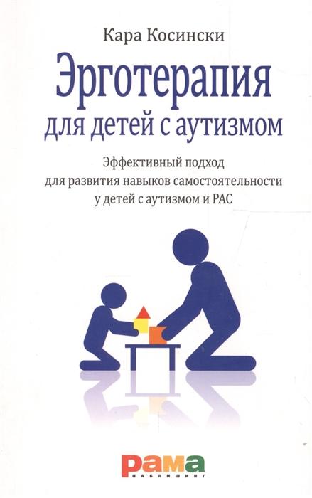 Косински К. Эрготерапия для детей с аутизмом Эффективный подход для развития навыков самостоятельности у детей с аутизмом и РАС
