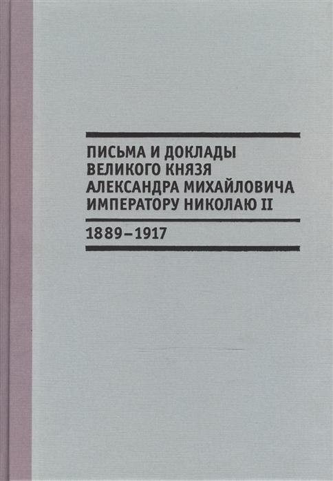 Письма и доклады великого князя Александра Михайловича императору Николаю II 1889-1917