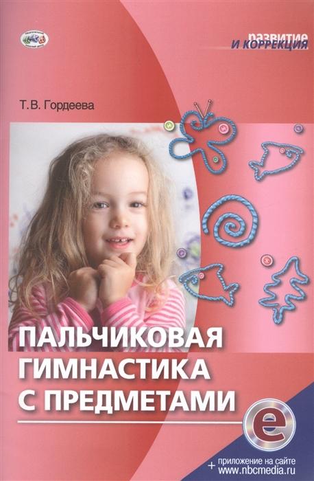 Гордеева Т. Пальчиковая гимнастика с предметами стоимость
