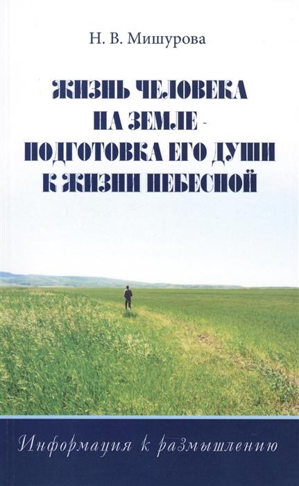 Мишурова Н. Жизнь человека на Земле - подготовка его души к жизни Небесной Информация к размышлению мишурова н в познать себя информация к размышлению