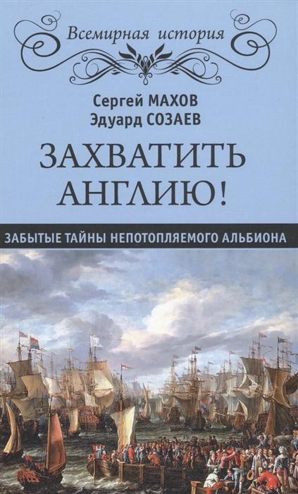 Махов С., Созаев Э. Захватить Англию Забытые тайны непотопляемого Альбиона