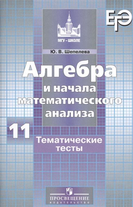 Шепелева Ю. Алгебра и начала математического анализа Тематические тесты 11 класс Учебное пособие для общеобразовательных организаций Базовый и углубленный уровни цена