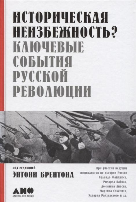Брентон Т. (ред.) Историческая неизбежность Ключевые события русской революции