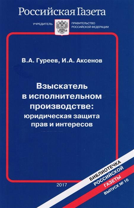 Гуреев В., Аксенов И. Взыскатель в исполнительном производстве Юридическая защита прав и интересов
