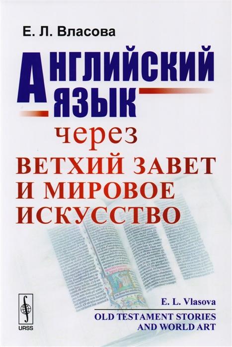Власова Е. Английский язык через Ветхий завет и мировое искусство Old Testament Stories and World Art ясонов м библейские предания ветхий завет