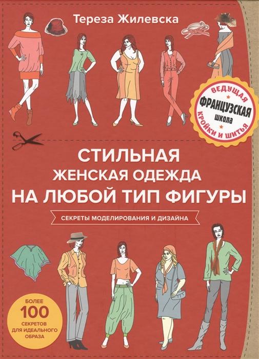 Жилевска Т. Стильная женская одежда на любой тип фигуры секреты моделирования и дизайна