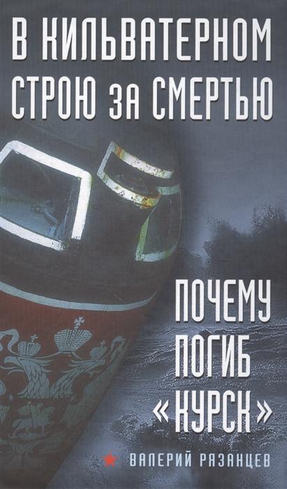 Рязанцев В. В кильватерном строю за смертью Почему погиб Курск