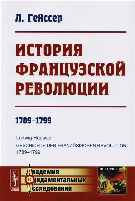 Гейссер Л. История Французской революции 1789-1799 обломиевский д д литература французской революции 1789 1794 гг