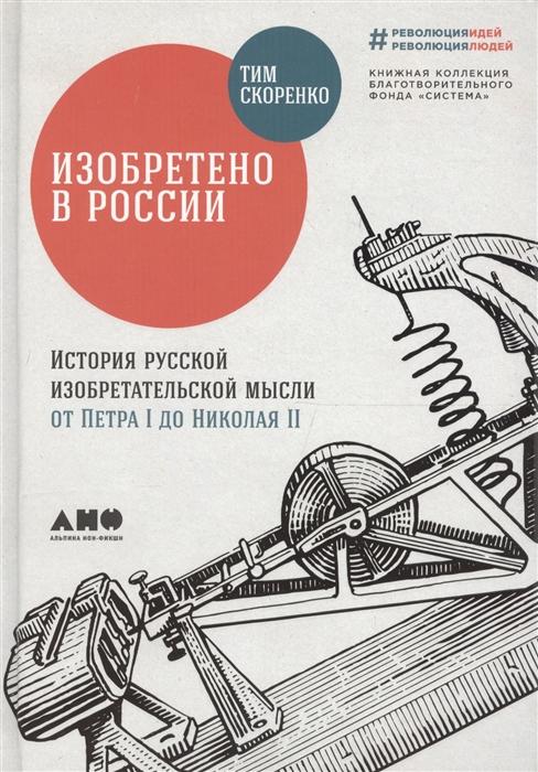Скоренко Т. Изобретено в России История русской изобретательской мысли от Петра I до Николая II