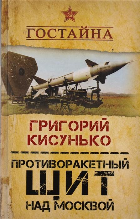 Кисунько Г. Противоракетный щит над Москвой История создания системы ПРО цена