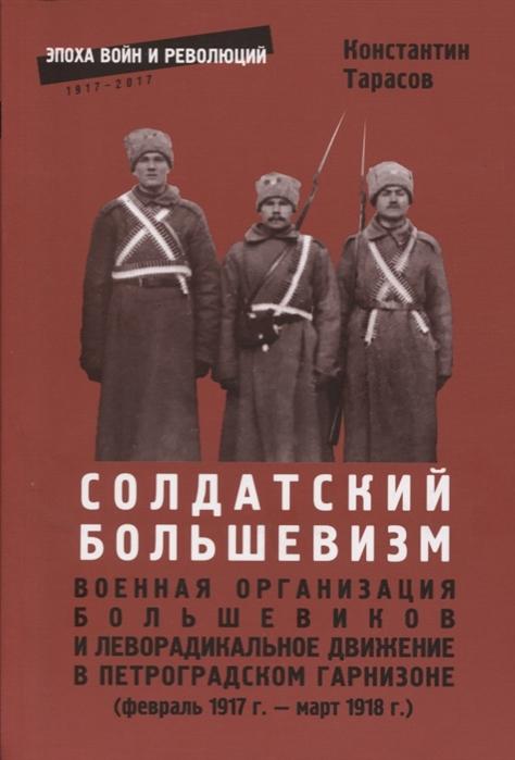 Солдатский большевизм Военная организация большевиков и леворадикальное движение в Петроградском гарнизоне февраль 1917 г - март 1918 г