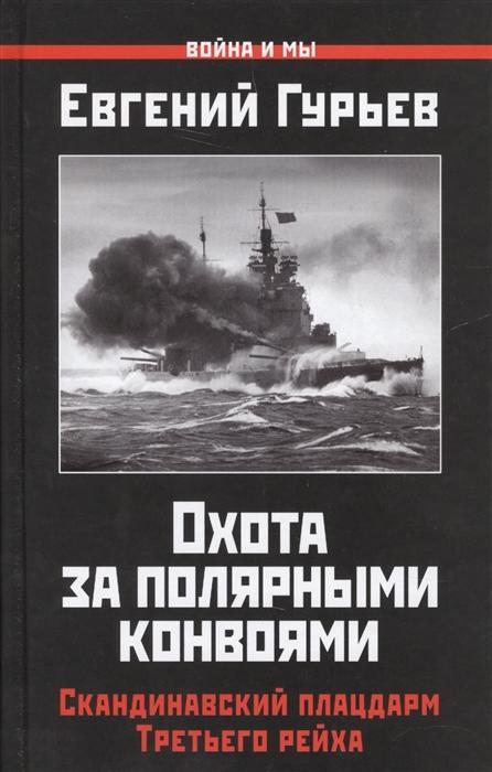 Гурьев Е. Охота за полярными конвоями Скандинавский плацдарм Третьего рейха