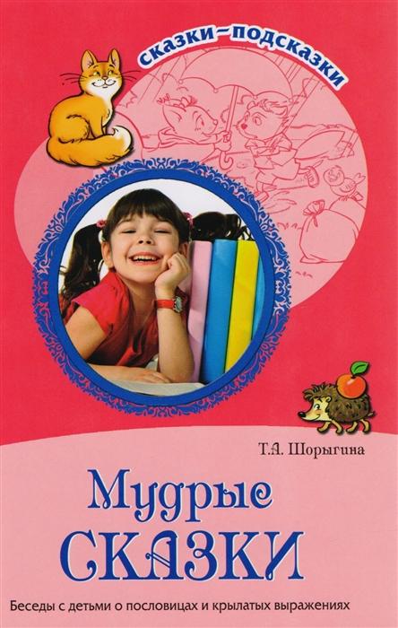 Шорыгина Т. Мудрые сказки Беседы с детьми о пословицах и крылатых выражениях цена