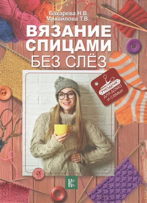 Бахарева Н., Михайлова Т. Вязание спицами без слез цены онлайн