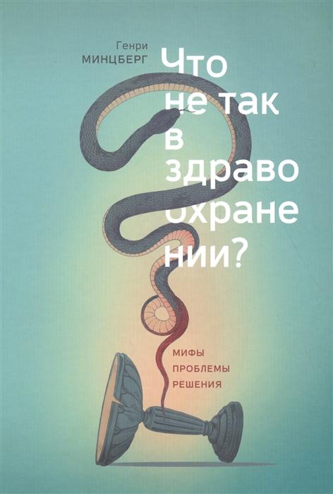 Минцберг Г. Что не так в здравоохранении Мифы Проблемы Решения