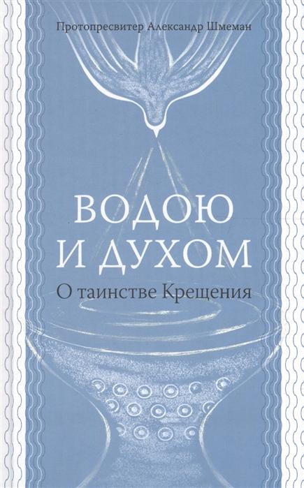 лучшая цена Шмеман А. Водою и Духом О таинстве Крещения