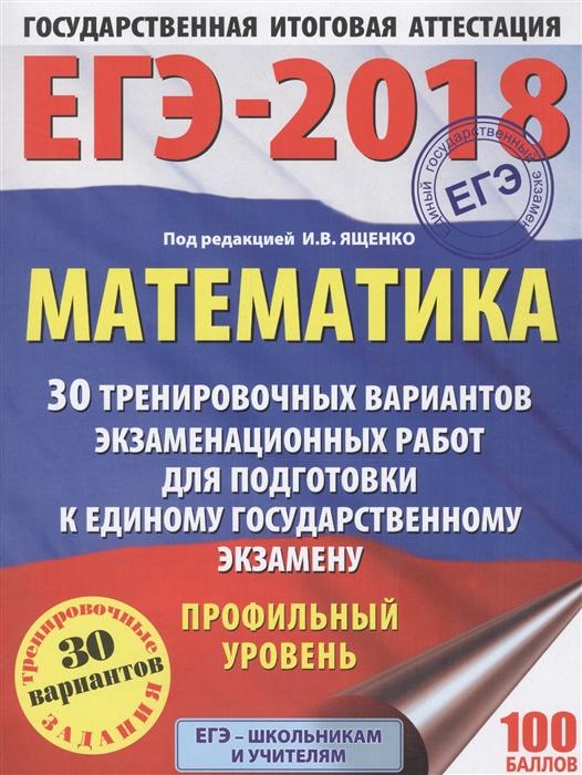 ЕГЭ-2018 Математика 30 тренировочных вариантов экзаменационных работ для подготовки к единому государственному экзамену Профильный уровень