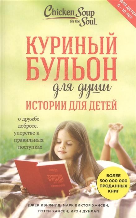 Кэнфилд Дж., Хансен М., Хансен П., Дунлап И. Куриный бульон для души истории для детей цена и фото