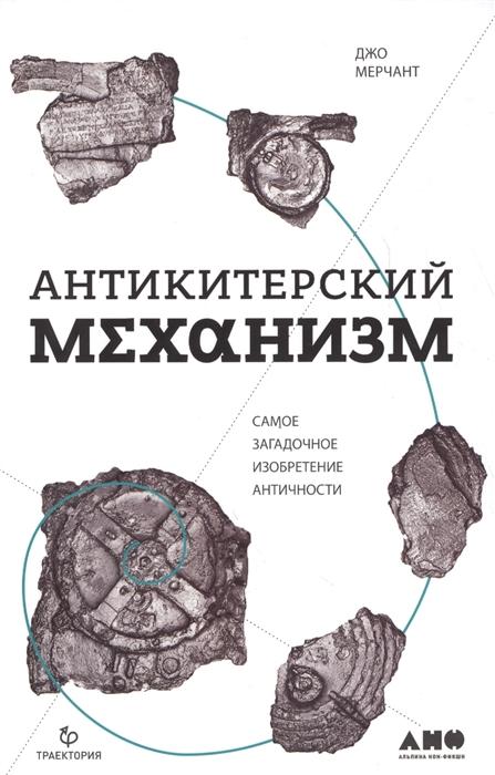 Мерчант Дж. Антикитерский механизм Самое загадочное изобретение Античности