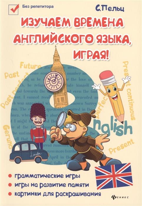 Пельц С. Изучаем времена английского языка играя цена