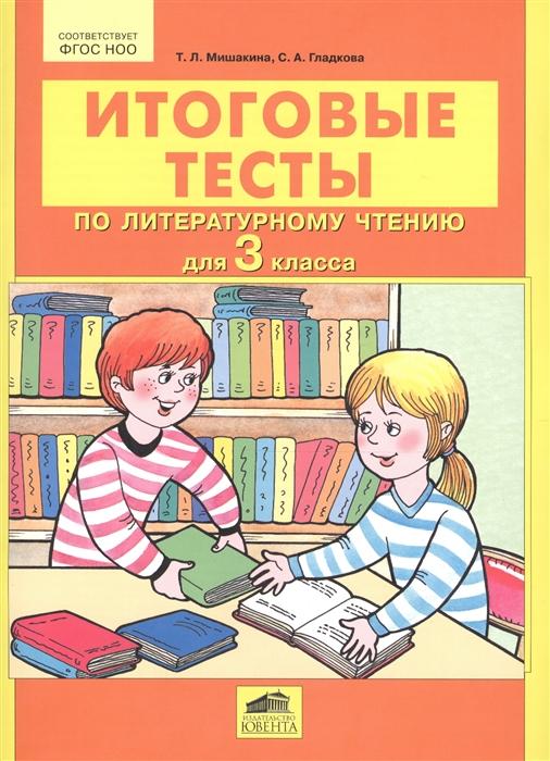 цена на Мишакина Т., Гладкова С. Итоговые тесты по литературному чтению для 3 класса