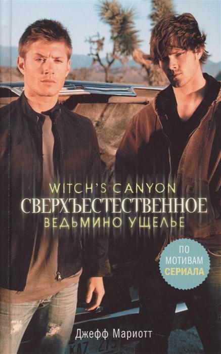 Мариотт Дж. Сверхъестественное Ведьмино ущелье джефф мариотт witch s canyon сверхъестественное ведьмино ущелье isbn 978 5 17 102507 6